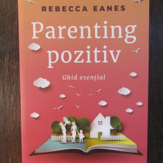 PARENTING POZITIV - GHID ESENTIAL -  REBECCA EANES , 2018