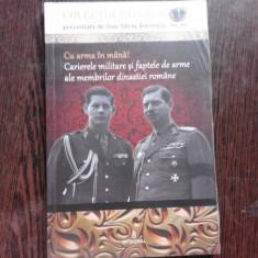 CU ARMA IN MANA! CARIERELE MILITARE SI FAPTELE DE ARME ALE MEMBRILOR DINASTIEI ROMANE - SILVIU BOERESCU