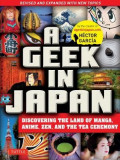 Geek in Japan: Discovering the Land of Manga, Anime, Zen, and the Tea Ceremony (Revised and Expanded)