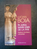 LUCIAN BOIA - IN JURUL MARII UNIRI DE LA 1918 * NATIUNI, FRONTIERE, MINORITATI