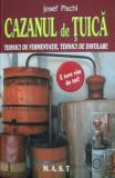 Cazanul de tuica. Tehnici de fermentatie, tehnici de distilare - Josef Pischl