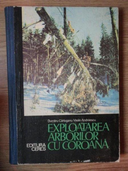EXPLOATAREA ARBORILOR CU COROANA de DUMITRU CARLOGANU , VASILE ANDREESCU , 1977