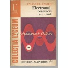 Electronul - Corpuscul Sau Unda - Emanuel Vasiliu
