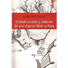 Victimele Inocente Si Colaterale Ale Unui Singeros Razboi - Liviu Antonesei