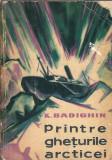 Printre gheturile Arcticei - K. Badighin (Stiintifica, 1962)
