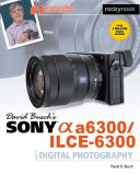 David Busch S Sony Alpha A6300/Ilce-6300 Guide to Digital Photography