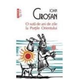 O suta de ani de zile la Portile Orientului - Ioan Grosan, Polirom
