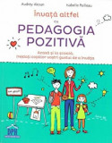 Invata altfel cu pedagogia pozitiva. Acasa si la scoala, (re)dati copiilor vostri gustul de a invata/Andrey Akoun, Isabelle Pailleau