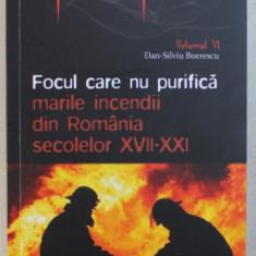 FOCUL CARE NU PURIFICA - MARILE INCENDII DIN ROMANIA SECOLELOR XVII - XXI de DAN - SILVIU BOERESCU , 2019