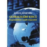Globalizare etica. Responsabilitate sociala corporativa - Aurica Briscaru