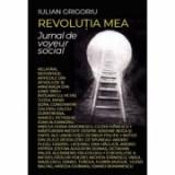 Revolutia mea. Jurnal de voyeur social - Iulian Grigoriu