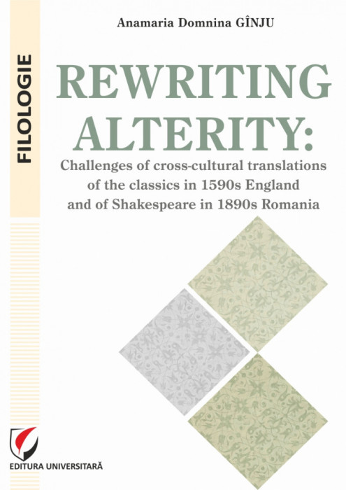 Rewriting alterity: Challenges of Cross-Cultural Translationsof the Classics in 1590s England and of Shakespeare in 1890s Romania