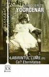 Labirintul lumii - Ce' Eternitatea, Vol.III/Marguerite Yourcenar