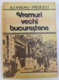 VREMURI VECHI BUCURESTENE de ALEXANDRU PREDESCU , 1990,