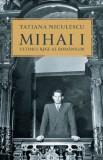 Mihai I, ultimul rege al romanilor   Tatiana Niculescu Bran