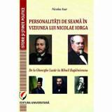 Personalitati de seama in viziunea lui Nicolae Iorga. De la Gheorghe Lazar la Mihail Kogalniceanu/Nicolae Isar, universitara