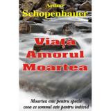 Viata, amorul, moartea - Arthur Schopenhauer