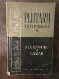 PLUTARH - ALEXANDRU SI CEZAR. VIETI PARALELE