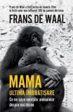 Mama. Ultima imbratisare. Ce ne spun emotiile animalelor despre noi insine - Frans de Waal