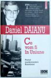 CE VOM FI IN UNIUNE - PARIUL MODERNIZARII ROMANIEI de DANIEL DAIANU , 2006, Polirom