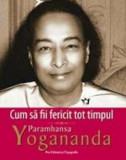 Cumpara ieftin Cum sa fii fericit tot timpul/Paramhansa Yogananda
