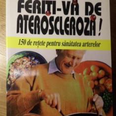 FERITI-VA DE ATEROSCLEROZA! 150 DE RETETE PENTRU SANATATEA ARTERELOR - AUGUSTE M