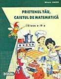 Prietenul tau, caietul de matematica. Clasa a IV-a/Mihaela Singer