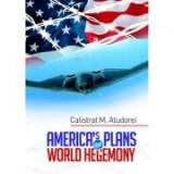 America's Plans for World Hegemony. A Study - Calistrat M. Atudorei