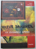VICTOR BRAUNER , LA IZVOARELE OPEREI de EMIL NICOLAE , 2004 *DEDICATIE