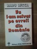 EU I - AM SALVAT PE EVREII DIN ROMANIA de RADU LECCA , Bucuresti 1994