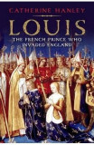 Louis: The French Prince Who Invaded England - Catherine Hanley