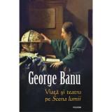Viata si teatru pe Scena lumii, George Banu