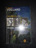 AMBROISE VOLLARD - ASCULTANDU-I PE CEZANNE. DEGAS. RENOIR