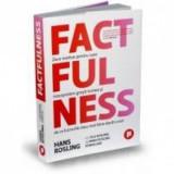 Factfulness. Zece motive pentru care interpretam gresit lumea si de ce lucrurile stau mai bine decat crezi - Hans Rosling