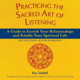 Practicing the Sacred Art of Listening: A Guide to Enrich Your Relationships and Kindle Your Spiritual Life--The Listening Center Workshop