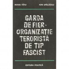 Garda de fier. Organizatie terorista de tip fascist - Mihai Fatu, Ion Spalatelu