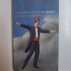 CUM M-AM LASAT DE GANDIT , MIC TRATAT PENTRU INTELECTUALI EPUIZATI de HANNES STEIN , 2007