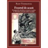 Frontul de acasa - Propaganda, atitudini si curente de opinie in Romania Primului Razboi Mondial - Radu Tudorancea