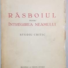 RASBOIUL PENTRU INTREGIREA NEAMULUI, STUDIU CRITIC de GENERAL IOAN ANASTASIU - BUCURESTI, 1937* CONTINE DEDICATIA AUTORULUI