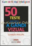 50 Teste Pentru A Gandi Vizual. Cum Sa Fii Mai Inteligent - Charles Phillips