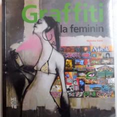 GRAFFITI LA FEMININ, GRAFFITI SI ARTA STRADALA DE PE CINCI CONTINENTE, CU PESTE 1200 DE ILUSTRATII COLOR de NICHOLAS GANZ, 2015
