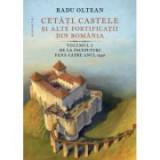 Cetati, castele si alte fortificatii din Romania. Volumul I. De la inceputuri pana catre anul 1540 - Radu Oltean