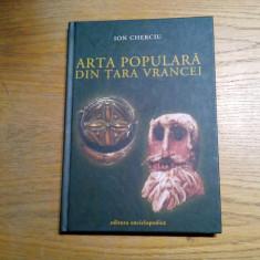 ARTA POPULARA DIN TARA VRANCEI - Ion Cherciu -  2004, 187 p. cu imaginii
