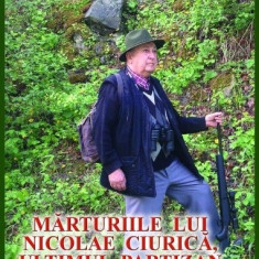 MARTURIILE LUI NICOLAE CIURICA ULTIMUL PARTIZAN IN VIAȚĂ REZISTENTA ANTICOMUNIST, 2018