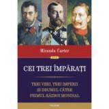 Cei trei imparati. Trei veri, trei imperii si drumul catre Primul Razboi Mondial - Miranda Carter