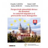 Perspectivele minoritatii slovace din Romania in contextul migratiei si al provocarilor socio-demografice - Claudia Cardos, Radu Carp, Stefan Herchi,