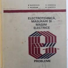 ELECTROTEHNICA , MASURARI SI MASINI ELECTRICE - PROBLEME de B. RADOVICI ...R. IONESCU , 1974