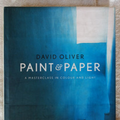 David Oliver- Paint and Paper, a masterclass in colour and light - 224 pagini