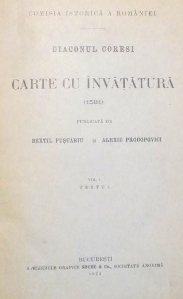 DIACONUL CORESI, CARTE CU INVATATURA, volumul 1 ,TEXTUL ,SEXTIL PUSCARIU SI ALEXIE PROCOPOVICI, Bucuresti 1914