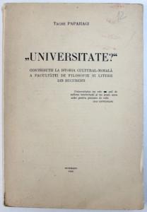 &quot, UNIVERSITATE ? &quot, - CONTRIBUTII LA ISTORIA CULTURAL - MORALA A FACULTATII DE FILOSOFIE SI LITERE DIN BUCURESTI de TACHE PAPAHAGI , 1940